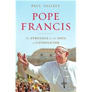 Pope Francis The Struggle for the Soul of Catholicism by Vallely, Paul, 9781632861153