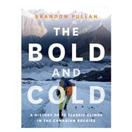 The Bold and Cold A History of 25 Classic Climbs in the Canadian Rockies by Pullan, Brandon, 9781771601153