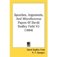 Speeches, Arguments, and Miscellaneous Papers of David Dudley Field V2 by Field, David Dudley; Sprague, A. P., 9780548591154
