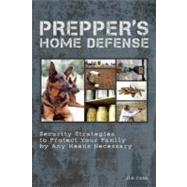Prepper's Home Defense Security Strategies to Protect Your Family by Any Means Necessary by Cobb, Jim, 9781612431154