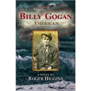 Billy Gogan, American A Novel by Higgins, Roger, 9781609521158