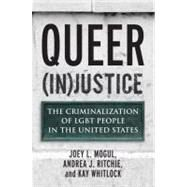 Queer (In)Justice : The Criminalization of Lgbt People in the United States by MOGUL, JOEY L.RITCHIE, ANDREA J., 9780807051160