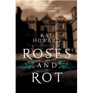 Roses and Rot by Howard, Kat, 9781481451161