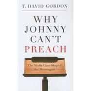 Why Johnny Can't Preach : The Media Have Shaped the Messengers by Gordon, T. David, 9781596381162