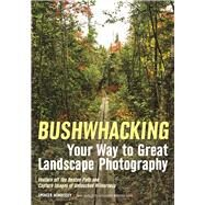 Bushwhacking Your Way to Great Landscape Photography Venture Off the Beaten Path and Capture Images of Untouched Wilderness by Morrissey, Spencer, 9781682031162