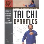 Tai Chi Dynamics: Principles of Natural Movement, Health & Self-development by Chuckrow, Robert, 9781594391163