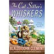 The Cat Sitter's Whiskers A Dixie Hemingway Mystery by Clement, Blaize; Clement, John, 9781250051165
