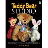 Teddy Bear Studio : Create Your Own Handcrafted Heirlooms by Ted Menten, 9780486481166