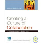 Creating a Culture of Collaboration : The International Association of Facilitators Handbook by Schuman, Sandy, 9780787981167