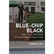 Blue-Chip Black : Race, Class, and Status in the New Black Middle Class by Lacy, Karyn R., 9780520251168