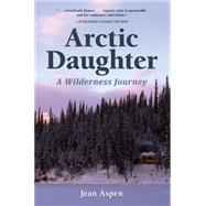Arctic Daughter: A Wilderness Journey by Aspen, Jean, 9781941821169