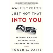 Wall Street's Just Not That into You: An Insider's Guide to Protecting and Growing Wealth by Davis,Roger, 9781629561172