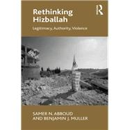 Rethinking Hizballah: Legitimacy, Authority, Violence by Abboud,Samer N., 9781138271173
