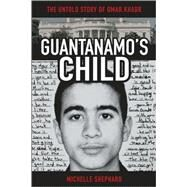 Guantanamo's Child : The Untold Story of Omar Khadr by Shephard, Michelle, 9780470841174
