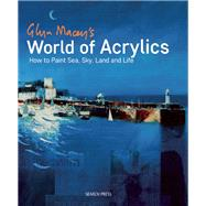 Glyn Macey's World of Acrylics How to Paint Sea, Sky, Land and Life by Macey, Glyn, 9781782211174