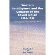 Western Intelligence and the Collapse of the Soviet Union: 1980-1990: Ten Years that did not Shake the World by Arbel,David, 9781138011175