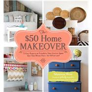 The $50 Home Makeover: 75 Easy Projects to Transform Your Current Space into Your Dream Place--for $50 or Less! by West, Shaunna; Parsons, Marian, 9781440571176