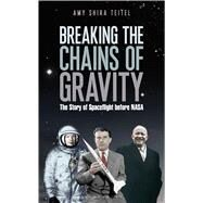 Breaking the Chains of Gravity The Story of Spaceflight before NASA by Teitel, Amy Shira, 9781472911179