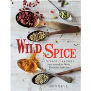 Wild Spice 120 Exotic Recipes from Around the World, Blended to Perfection by Kapil, Arun, 9781454911180