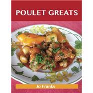 Poulet Greats: Delicious Poulet Recipes, the Top 91 Poulet Recipes by Franks, Jo, 9781488501180