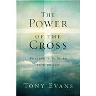 The Power of the Cross Putting it to Work in Your Life by Evans, Tony, 9780802411181