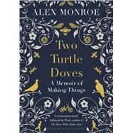 Two Turtle Doves A Memoir of Making Things by Monroe, Alex, 9781408841181