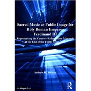 Sacred Music as Public Image for Holy Roman Emperor Ferdinand III: Representing the Counter-Reformation Monarch at the End of the Thirty Years' War by Weaver,Andrew H., 9781138251182