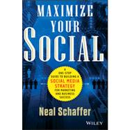 Maximize Your Social A One-Stop Guide to Building a Social Media Strategy for Marketing and Business Success by Schaffer, Neal, 9781118651186