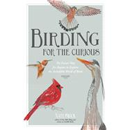 Birding for the Curious The Easiest Way for Anyone to Explore the Incredible World of Birds by Swick, Nate, 9781624141188