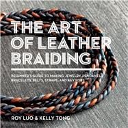 The Art of Leather Braiding by Luo, Roy; Tong, Kelly, 9781438011189