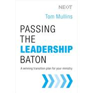 Passing the Leadership Baton: A Winning Transition Plan for Your Ministry by Mullins, Tom, 9780718031190