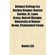 Defunct College Ice Hockey Venues : Boston Garden, St. Louis Arena, Detroit Olympia, University of Denver Arena, Chelmsford Forum by , 9781156981191