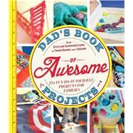 Dad's Book of Awesome Projects: From Stilts and Superhero Capes to Tinker Boxes and Seesaws: 25+ Fun Do-It-Yourself Projects for Families by Adamick, Mike, 9781440561191