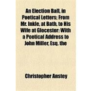 An Election Ball, in Poetical Letters: From Mr. Inkle, at Bath, to His Wife at Glocester With a Poetical Address to John Miller, Esq. the Second Edition, With Considerable Additions. by the by Anstey, Christopher, 9781154511192