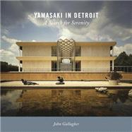 Yamasaki in Detroit: A Search for Serenity by Gallagher, John, 9780814341193