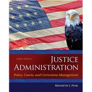 Justice Administration: Police, Courts, and Corrections Management, 8/E by Peak, 9780133591194