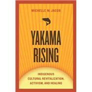 Yakama Rising: Indigenous Cultural Revitalization, Activism, and Healing by Jacob, Michelle M., 9780816531196
