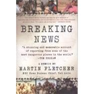 Breaking News A Stunning and Memorable Account of Reporting from Some of the Most Dangerous Places in the World by Fletcher, Martin, 9780312371197