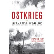 Ostkrieg: Hitler's War of Extermination in the East by Fritz, Stephen G., 9780813161198