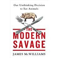 The Modern Savage Our Unthinking Decision to Eat Animals by McWilliams, James, 9781250031198