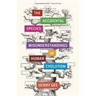 The Accidental Species: Misunderstandings of Human Evolution by Gee, Henry, 9780226271200