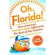 Oh, Florida! How America's Weirdest State Influences the Rest of the Country by Pittman, Craig, 9781250071200