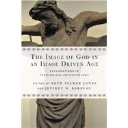 The Image of God in an Image Driven Age by Jones, Beth Felker; Barbeau, Jeffrey W., 9780830851201