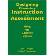 Designing Elementary Instruction and Assessment : Using the Cognitive Domain by John L. Badgett, 9781412971201