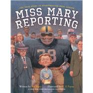 Miss Mary Reporting The True Story of Sportswriter Mary Garber by Macy, Sue; Payne, C. F., 9781481401203
