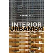 Interior Urbanism Architecture, John Portman and Downtown America by Rice, Charles, 9781472581204