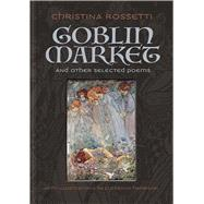 Goblin Market and Other Selected Poems by Rossetti, Christina; Harrison, Florence, 9781606601204