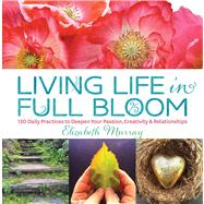 Living Life in Full Bloom 120 Daily Practices to Deepen Your Passion, Creativity & Relationships by Murray, Elizabeth, 9781623361204