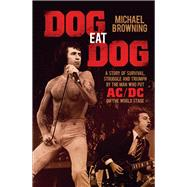 Dog Eat Dog: A Story of Survival, Struggle and Triumph by the Man Who Put Ac/Dc on the World Stage by Browning, Michael, 9781760291204