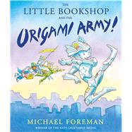 The Little Bookshop and the Origami Army! by Foreman, Michael, 9781783441204
